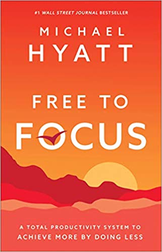 'Free to Focus: A Total Productivity System to Achieve More by Doing Less' by Michael Hyatt