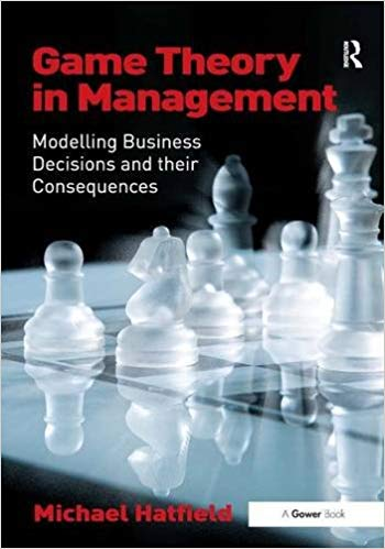 'Game Theory in Management: Modelling Business Decisions and their Consequences' by Michael Hatfield