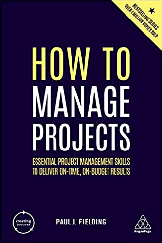 'How to Manage Projects: Essential Project Management Skills to Deliver On-time, On-budget Results' by Paul J Fielding