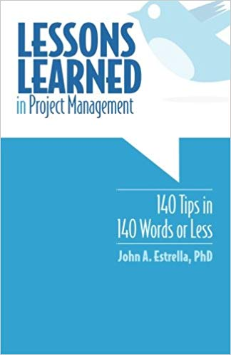 'Lessons Learned in Project Management: 140 Tips in 140 Words or Less' by John A. Estrella PhD