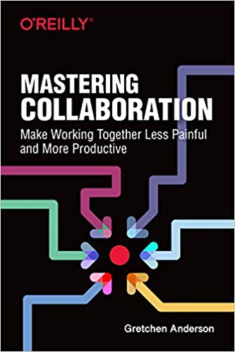 'Mastering Collaboration: Make Working Together Less Painful and More Productive' by Gretchen Anderson