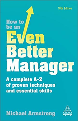 'How to be an Even Better Manager: A Complete A-Z of Proven Techniques and Essential Skills' by Michael Armstrong