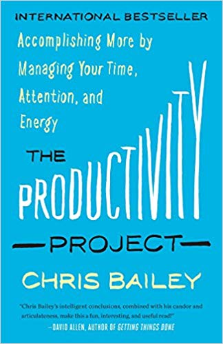 'The Productivity Project: Accomplishing More by Managing Your Time, Attention, and Energy' by Chris Bailey