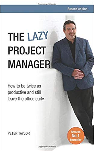 'The lazy project manager, 2nd edition: How To Be Twice As Productive And Still Leave The Office Early' by Peter Taylor