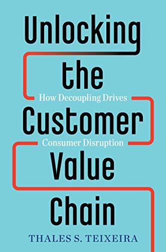 'Unlocking the Customer Value Chain: How Decoupling Drives Consumer Disruption ' by Thales S. Teixeira, Greg Piechota
