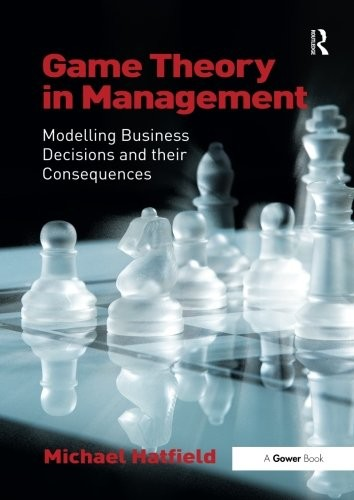 'Game Theory in Management: Modelling Business Decisions and their Consequences (Paperback)' by Michael Hatfield