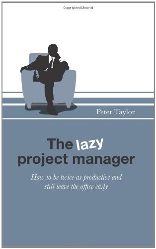 'The Lazy Project Manager: How to be twice as productive and still leave the office early (Paperback)' by Peter Taylor