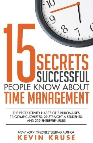 '15 Secrets Successful People Know About Time Management: The Productivity Habits of 7 Billionaires, 13 Olympic Athletes, 29 Straight-A Students, and 239 Entrepreneurs (Paperback)' by Kevin Kruse